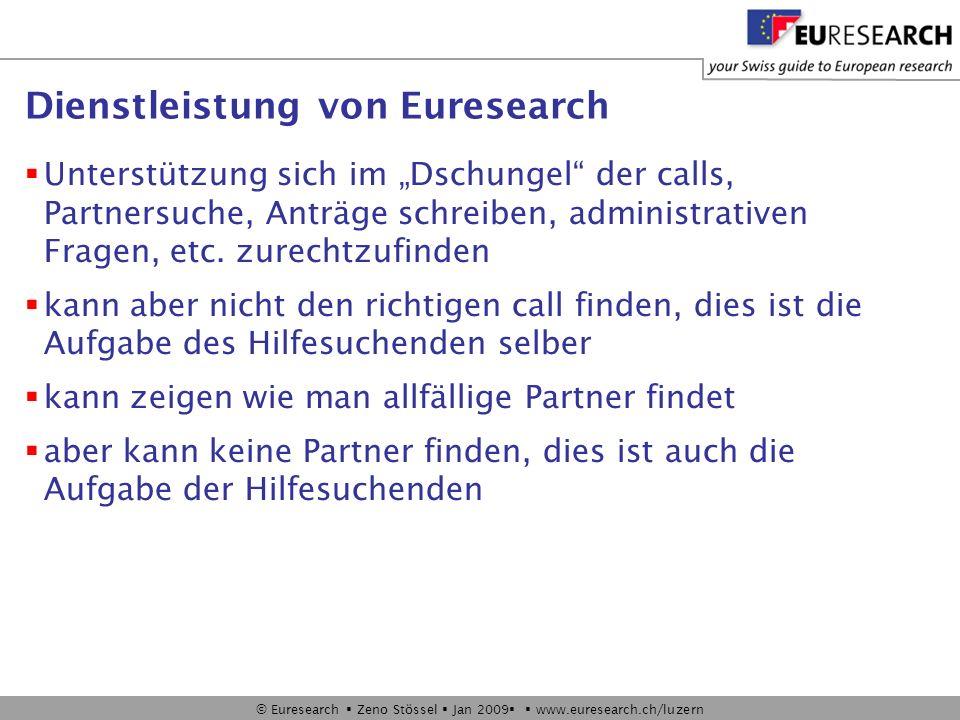© Euresearch Zeno Stössel Jan 2009 www.euresearch.ch/luzern Dienstleistung von Euresearch Unterstützung sich im Dschungel der calls, Partnersuche, Anträge schreiben, administrativen Fragen, etc.