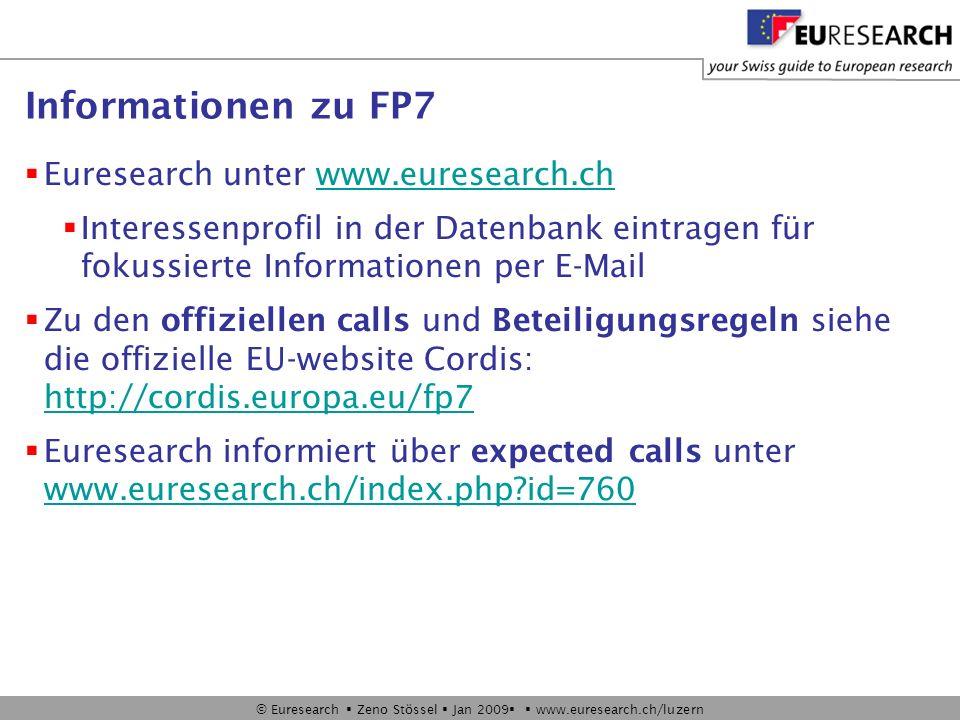 © Euresearch Zeno Stössel Jan 2009 www.euresearch.ch/luzern Informationen zu FP7 Euresearch unter www.euresearch.chwww.euresearch.ch Interessenprofil in der Datenbank eintragen für fokussierte Informationen per E-Mail Zu den offiziellen calls und Beteiligungsregeln siehe die offizielle EU-website Cordis: http://cordis.europa.eu/fp7 http://cordis.europa.eu/fp7 Euresearch informiert über expected calls unter www.euresearch.ch/index.php id=760 www.euresearch.ch/index.php id=760
