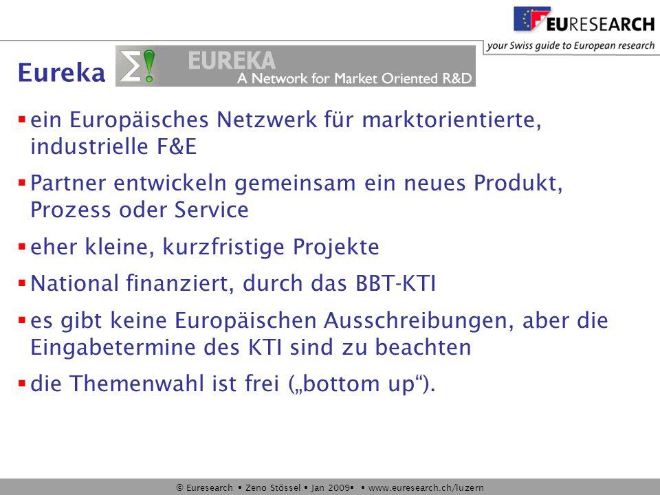 © Euresearch Zeno Stössel Jan 2009 www.euresearch.ch/luzern Eureka ein Europäisches Netzwerk für marktorientierte, industrielle F&E Partner entwickeln gemeinsam ein neues Produkt, Prozess oder Service eher kleine, kurzfristige Projekte National finanziert, durch das BBT-KTI es gibt keine Europäischen Ausschreibungen, aber die Eingabetermine des KTI sind zu beachten die Themenwahl ist frei (bottom up).