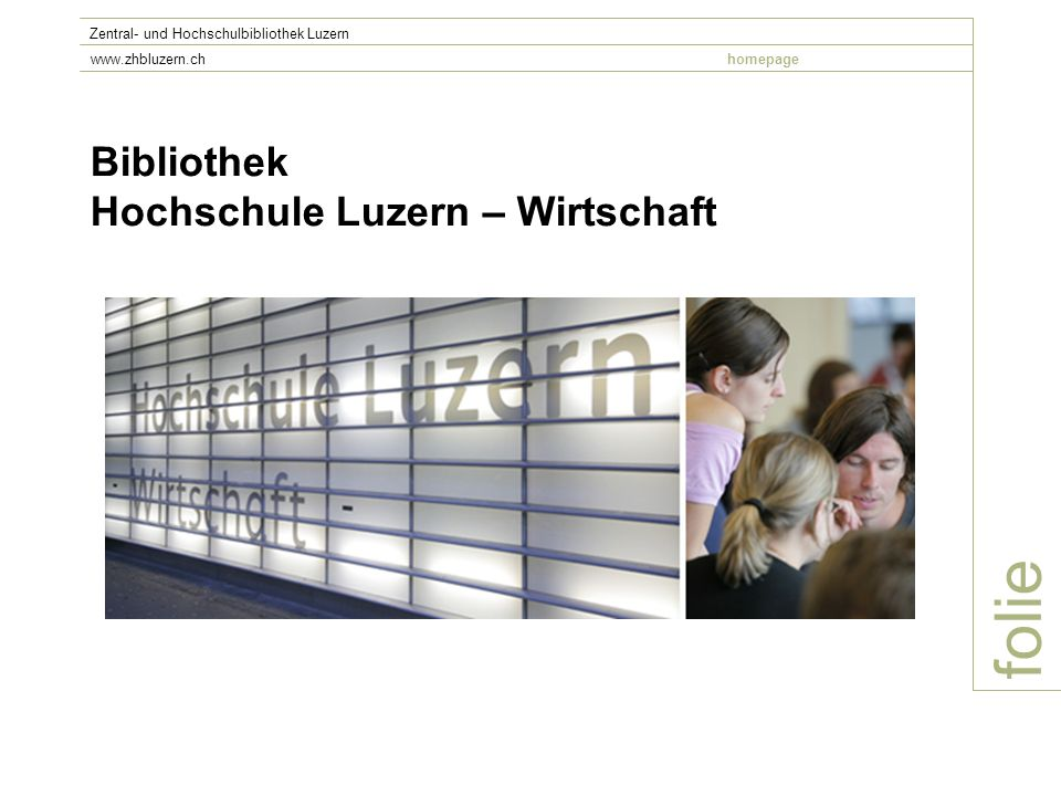 folie Zentral- und Hochschulbibliothek Luzern www.zhbluzern.chhomepage Die Bibliothek der HSLU W wird von der Zentral- und Hochschulbibliothek Luzern (ZHB) im Leistungsauftrag geführt.