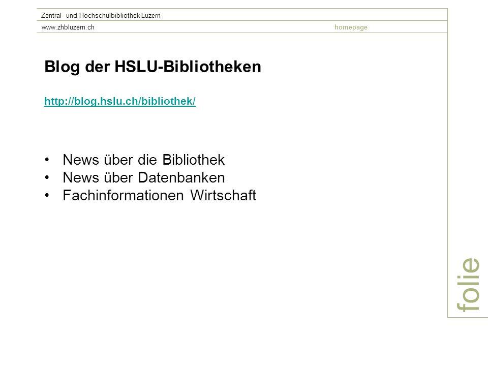 folie Zentral- und Hochschulbibliothek Luzern www.zhbluzern.chhomepage Blog der HSLU-Bibliotheken http://blog.hslu.ch/bibliothek/ News über die Bibliothek News über Datenbanken Fachinformationen Wirtschaft