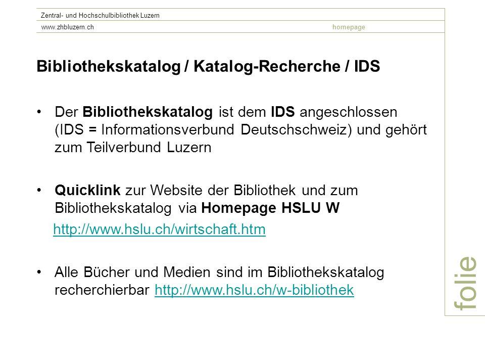 folie Zentral- und Hochschulbibliothek Luzern www.zhbluzern.chhomepage Bibliothekskatalog / Katalog-Recherche / IDS Der Bibliothekskatalog ist dem IDS angeschlossen (IDS = Informationsverbund Deutschschweiz) und gehört zum Teilverbund Luzern Quicklink zur Website der Bibliothek und zum Bibliothekskatalog via Homepage HSLU W http://www.hslu.ch/wirtschaft.htm Alle Bücher und Medien sind im Bibliothekskatalog recherchierbar http://www.hslu.ch/w-bibliothekhttp://www.hslu.ch/w-bibliothek