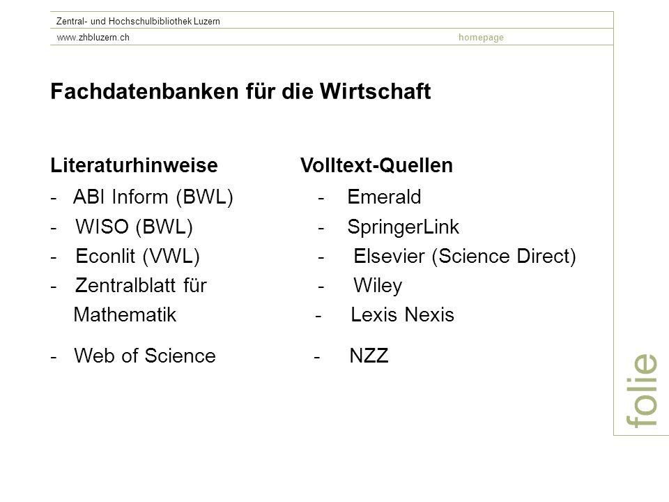 folie Zentral- und Hochschulbibliothek Luzern www.zhbluzern.chhomepage Fachdatenbanken für die Wirtschaft Literaturhinweise Volltext-Quellen - ABI Inform (BWL)- Emerald -WISO (BWL)- SpringerLink -Econlit (VWL)- Elsevier (Science Direct) -Zentralblatt für- Wiley Mathematik - Lexis Nexis - Web of Science - NZZ