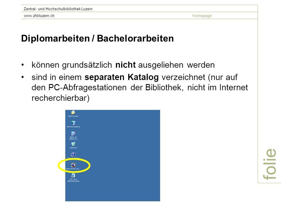folie Zentral- und Hochschulbibliothek Luzern www.zhbluzern.chhomepage Diplomarbeiten / Bachelorarbeiten können grundsätzlich nicht ausgeliehen werden sind in einem separaten Katalog verzeichnet (nur auf den PC-Abfragestationen der Bibliothek, nicht im Internet recherchierbar)