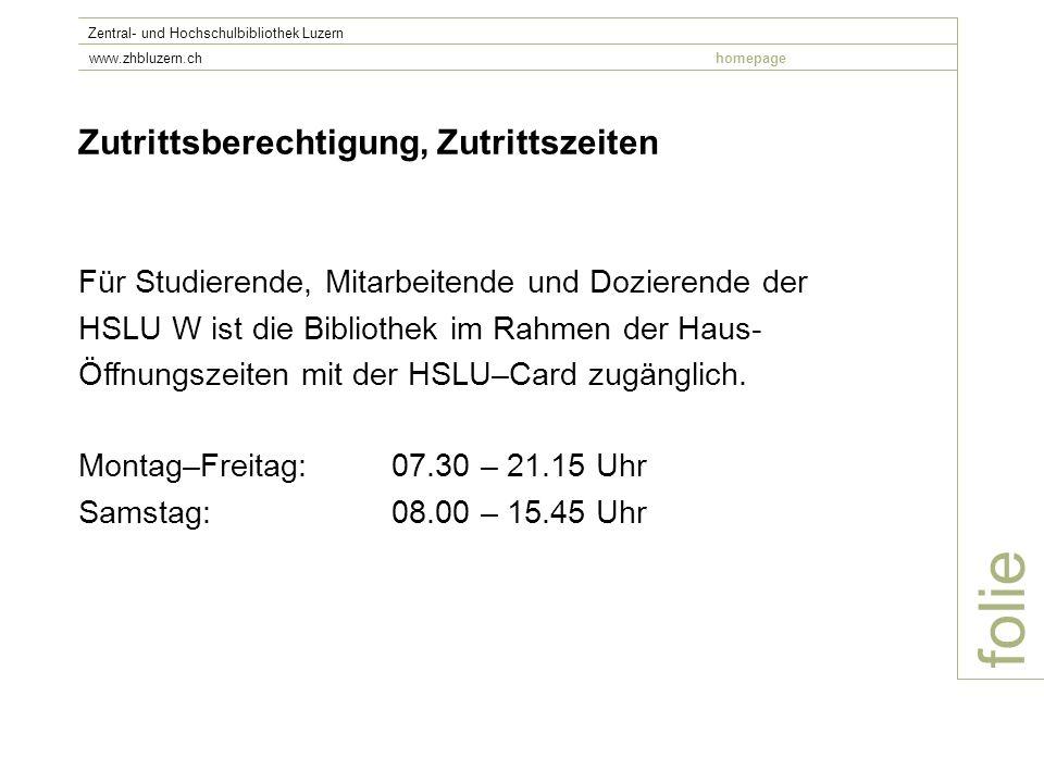 folie Zentral- und Hochschulbibliothek Luzern www.zhbluzern.chhomepage Zutrittsberechtigung, Zutrittszeiten Für Studierende, Mitarbeitende und Dozierende der HSLU W ist die Bibliothek im Rahmen der Haus- Öffnungszeiten mit der HSLU–Card zugänglich.