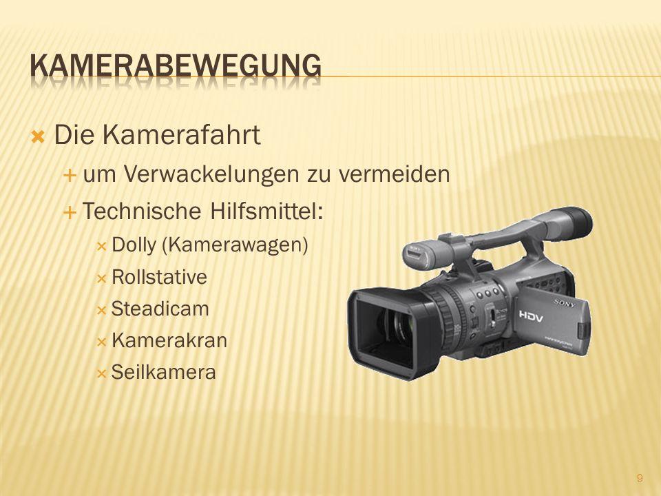 Die Kamerafahrt um Verwackelungen zu vermeiden Technische Hilfsmittel: Dolly (Kamerawagen) Rollstative Steadicam Kamerakran Seilkamera 9