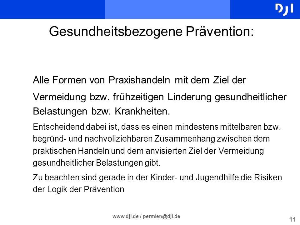 11 www.dji.de / permien@dji.de Gesundheitsbezogene Prävention: Alle Formen von Praxishandeln mit dem Ziel der Vermeidung bzw. frühzeitigen Linderung g
