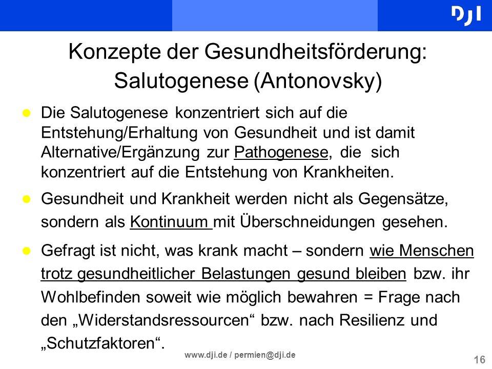 16 www.dji.de / permien@dji.de Konzepte der Gesundheitsförderung: Salutogenese (Antonovsky) l Die Salutogenese konzentriert sich auf die Entstehung/Er