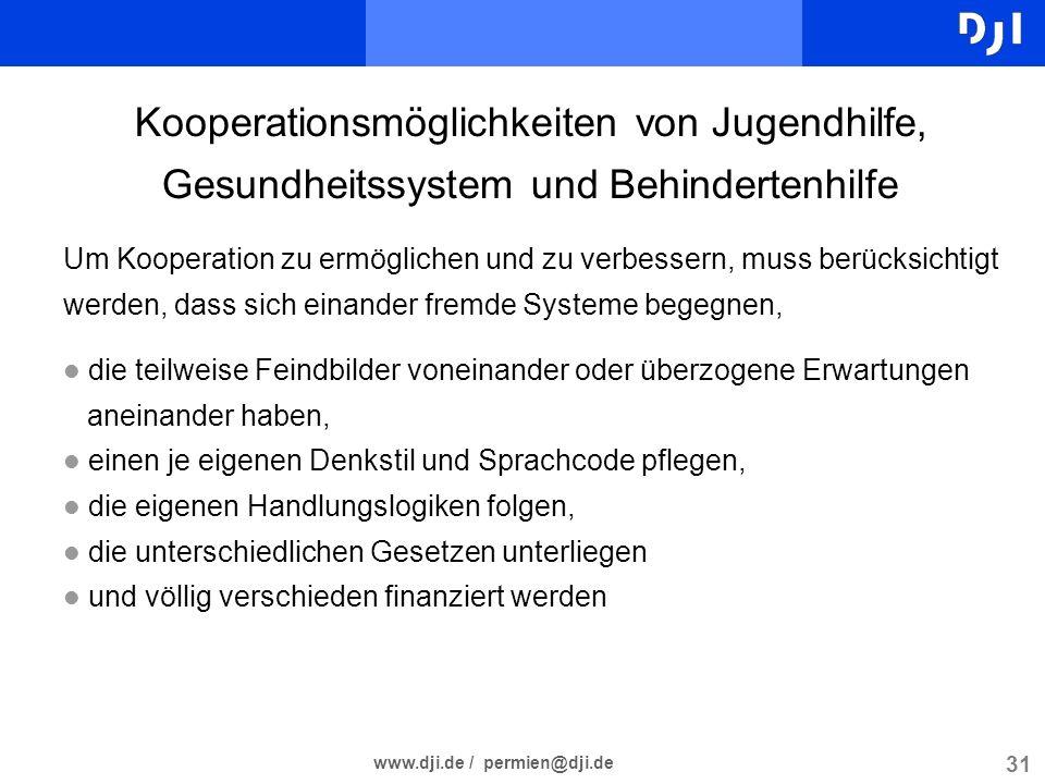 31 www.dji.de / permien@dji.de Kooperationsmöglichkeiten von Jugendhilfe, Gesundheitssystem und Behindertenhilfe Um Kooperation zu ermöglichen und zu