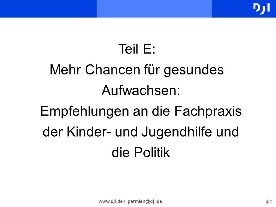 41 www.dji.de / permien@dji.de Teil E: Mehr Chancen für gesundes Aufwachsen: Empfehlungen an die Fachpraxis der Kinder- und Jugendhilfe und die Politi