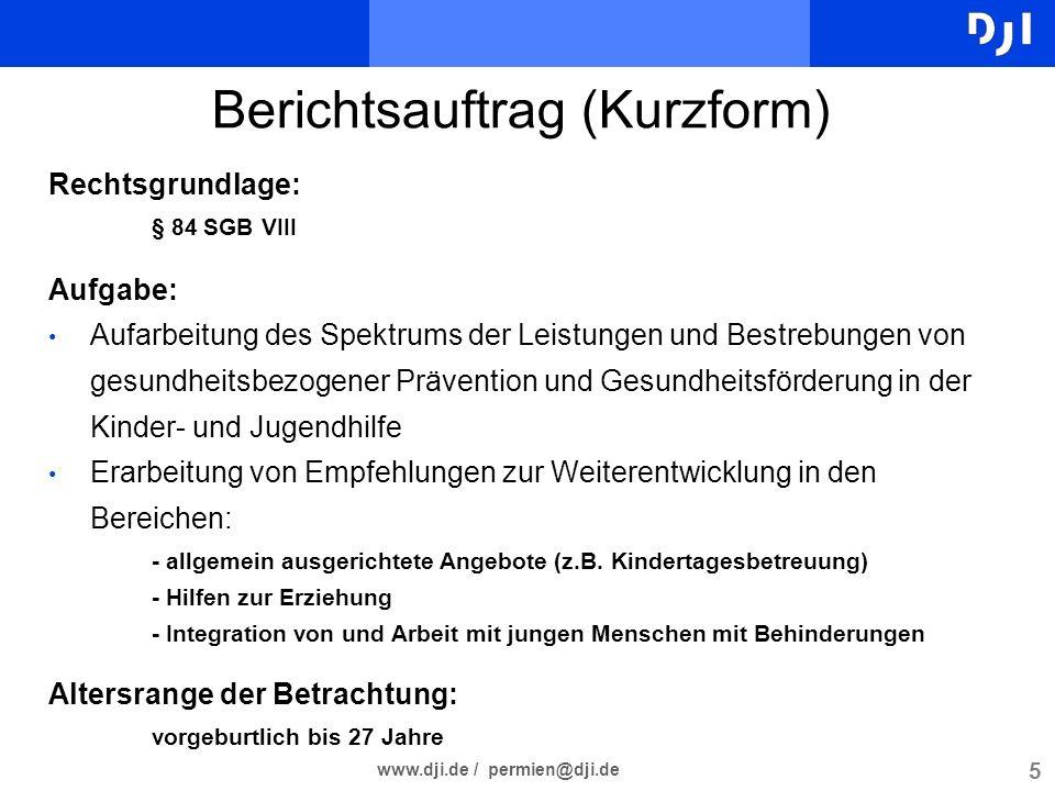 5 www.dji.de / permien@dji.de Berichtsauftrag (Kurzform) Rechtsgrundlage: § 84 SGB VIII Aufgabe: Aufarbeitung des Spektrums der Leistungen und Bestreb