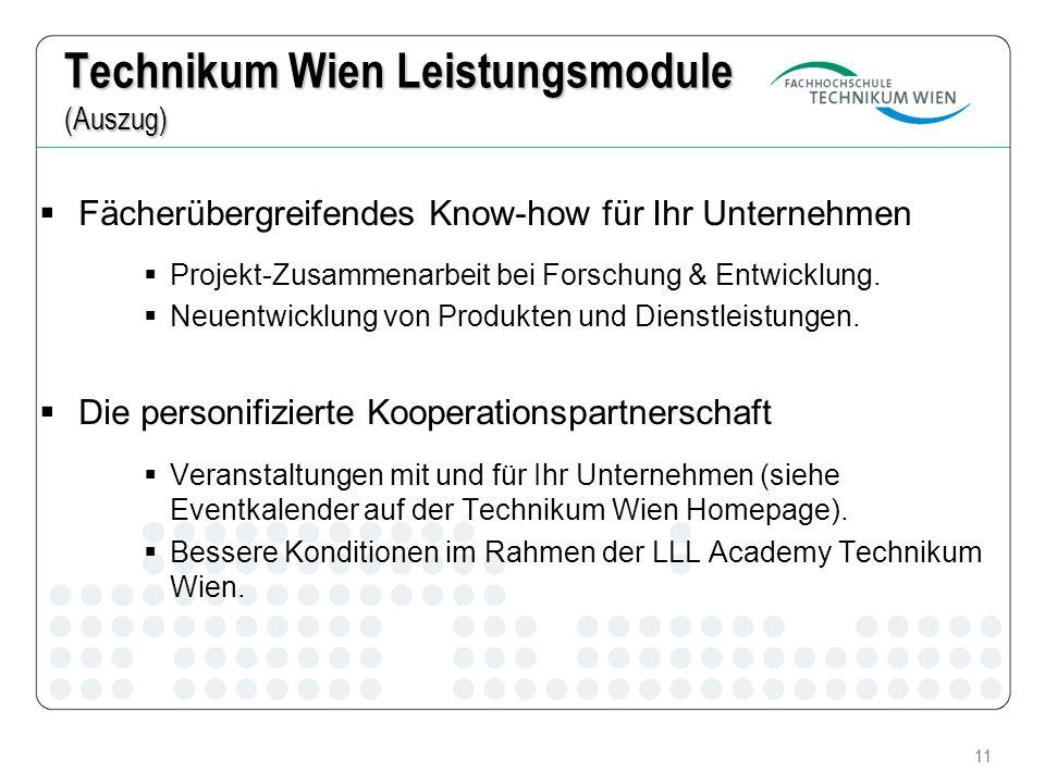 11 Technikum Wien Leistungsmodule (Auszug) Fächerübergreifendes Know-how für Ihr Unternehmen Projekt-Zusammenarbeit bei Forschung & Entwicklung. Neuen