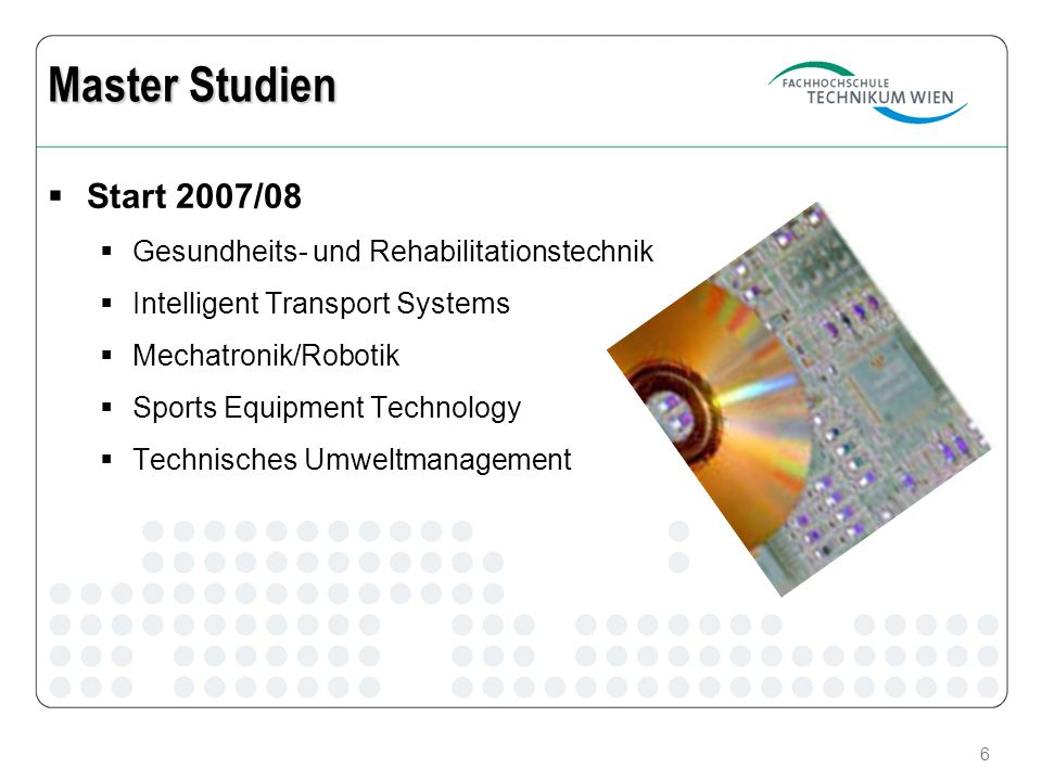 6 Master Studien Start 2007/08 Gesundheits- und Rehabilitationstechnik Intelligent Transport Systems Mechatronik/Robotik Sports Equipment Technology T