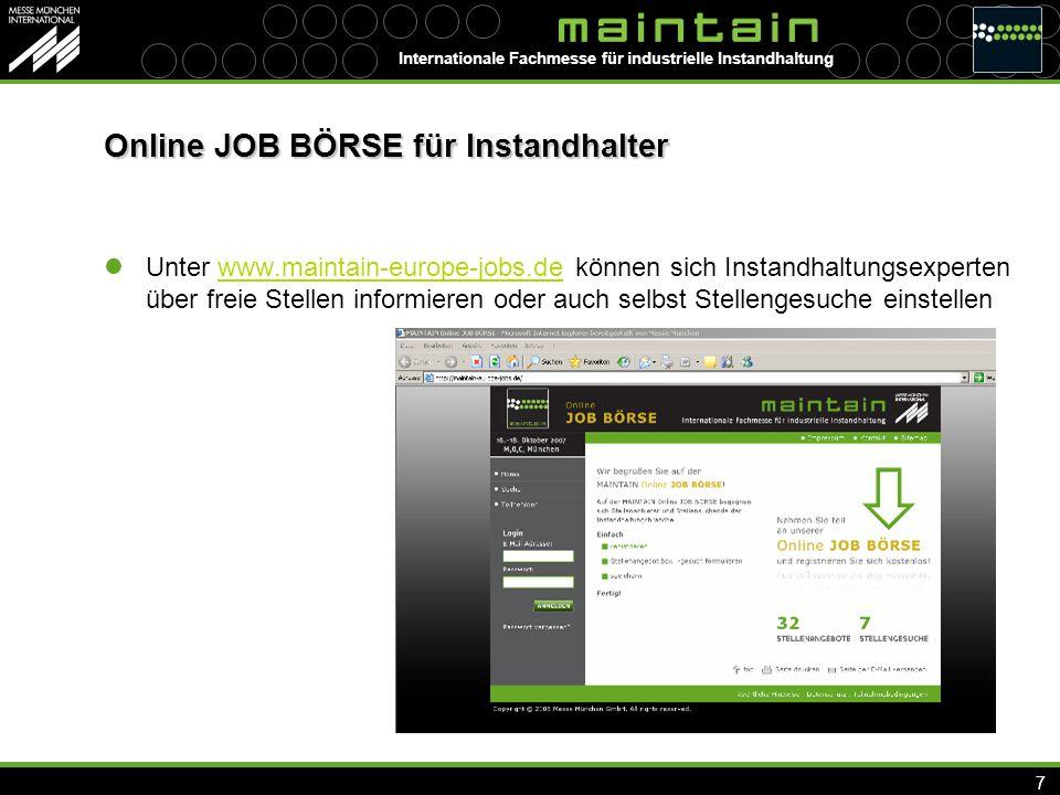 Internationale Fachmesse für industrielle Instandhaltung 7 Online JOB BÖRSE für Instandhalter Unter www.maintain-europe-jobs.de können sich Instandhaltungsexperten über freie Stellen informieren oder auch selbst Stellengesuche einstellenwww.maintain-europe-jobs.de