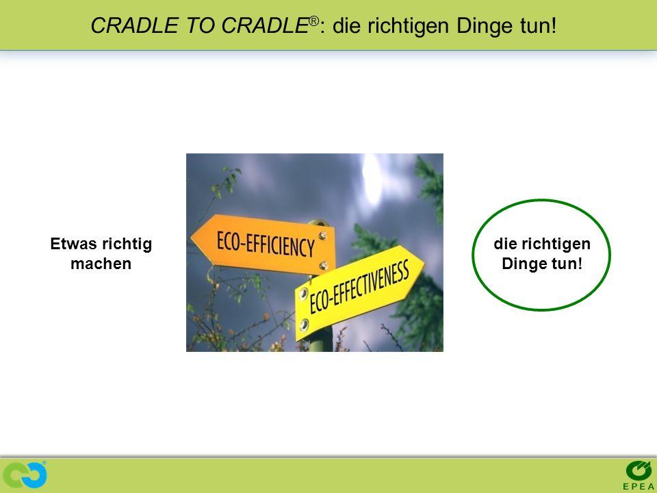 CRADLE TO CRADLE ® : die richtigen Dinge tun! Etwas richtig machen die richtigen Dinge tun!