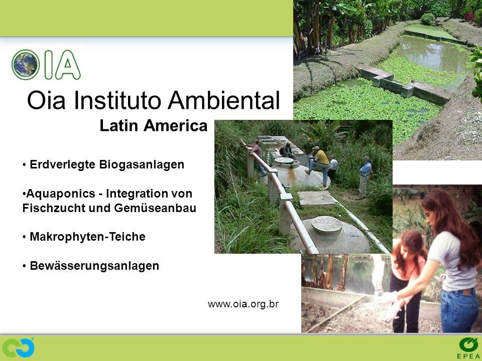 Oia Instituto Ambiental Latin America www.oia.org.br Erdverlegte Biogasanlagen Aquaponics - Integration von Fischzucht und Gemüseanbau Makrophyten-Tei