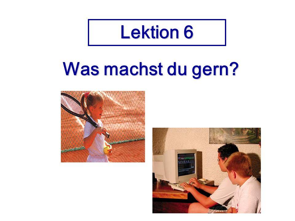 Lektion 6 Was machst du gern? Was machst du gern?