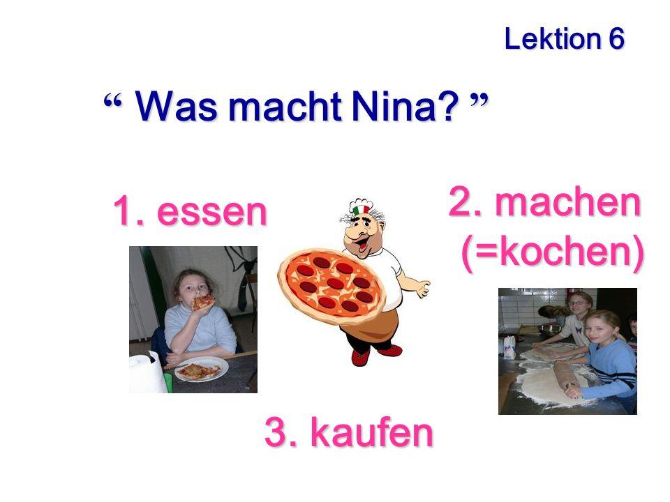 Lektion 6 Was macht Nina? Was macht Nina? 1. essen 1. essen 2. machen 2. machen (=kochen) (=kochen) 3. kaufen 3. kaufen