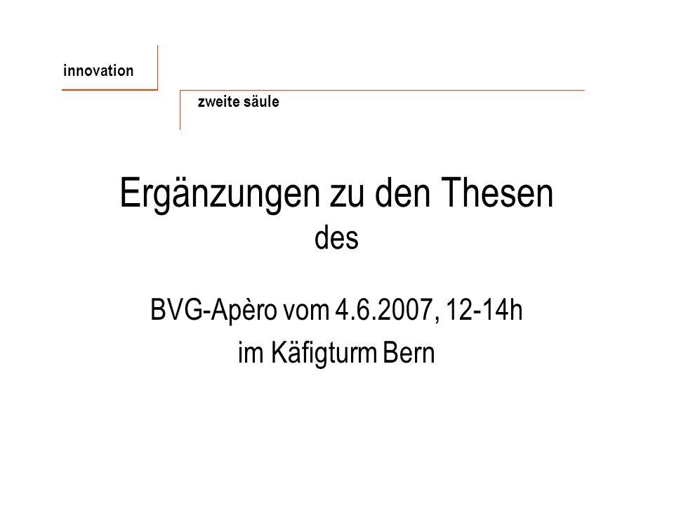 Ergänzungen zu den Thesen des BVG-Apèro vom 4.6.2007, 12-14h im Käfigturm Bern innovation zweite säule