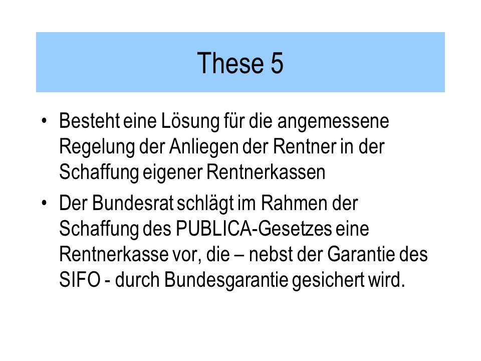 These 5 Besteht eine Lösung für die angemessene Regelung der Anliegen der Rentner in der Schaffung eigener Rentnerkassen Der Bundesrat schlägt im Rahmen der Schaffung des PUBLICA-Gesetzes eine Rentnerkasse vor, die – nebst der Garantie des SIFO - durch Bundesgarantie gesichert wird.