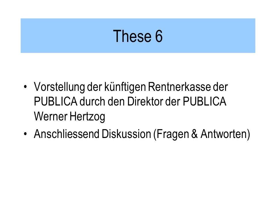 These 6 Vorstellung der künftigen Rentnerkasse der PUBLICA durch den Direktor der PUBLICA Werner Hertzog Anschliessend Diskussion (Fragen & Antworten)