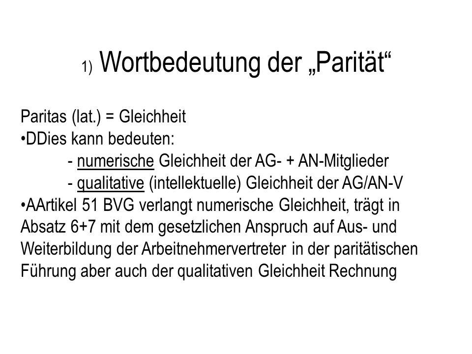 1) Wortbedeutung der Parität Paritas (lat.) = Gleichheit DDies kann bedeuten: - numerische Gleichheit der AG- + AN-Mitglieder - qualitative (intellektuelle) Gleichheit der AG/AN-V AArtikel 51 BVG verlangt numerische Gleichheit, trägt in Absatz 6+7 mit dem gesetzlichen Anspruch auf Aus- und Weiterbildung der Arbeitnehmervertreter in der paritätischen Führung aber auch der qualitativen Gleichheit Rechnung