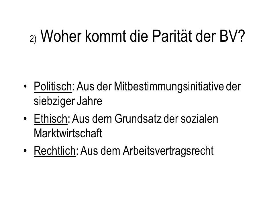 2) Woher kommt die Parität der BV? Politisch: Aus der Mitbestimmungsinitiative der siebziger Jahre Ethisch: Aus dem Grundsatz der sozialen Marktwirtsc