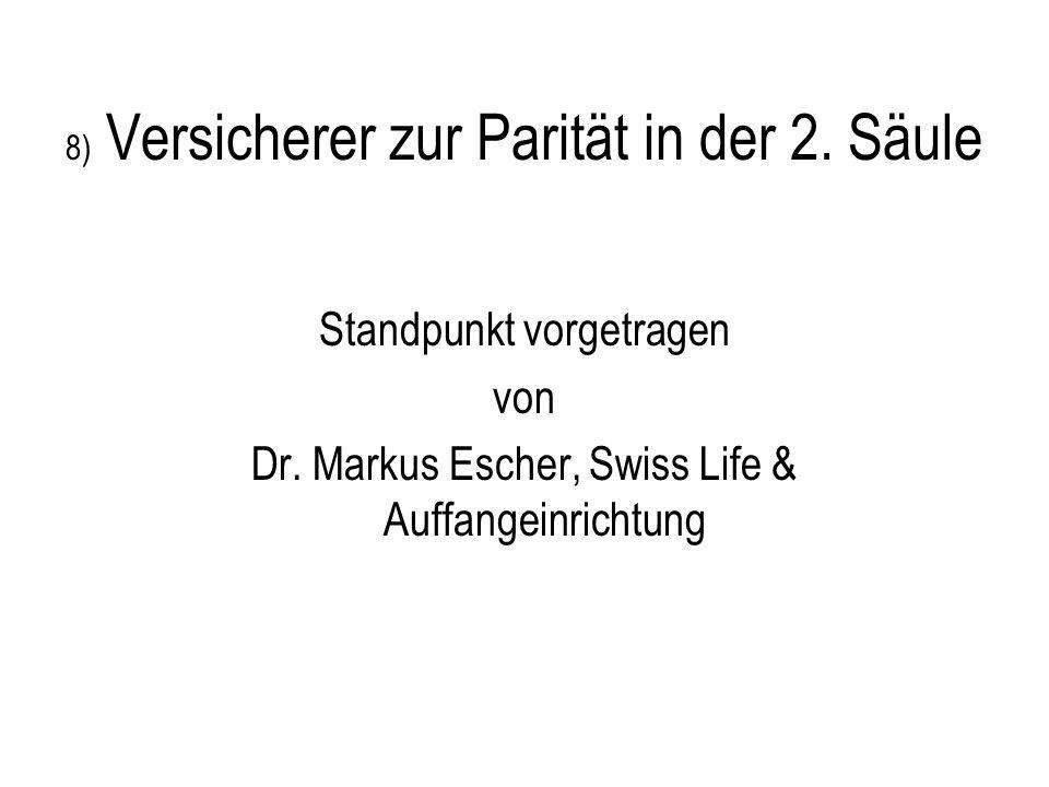 8) Versicherer zur Parität in der 2. Säule Standpunkt vorgetragen von Dr. Markus Escher, Swiss Life & Auffangeinrichtung