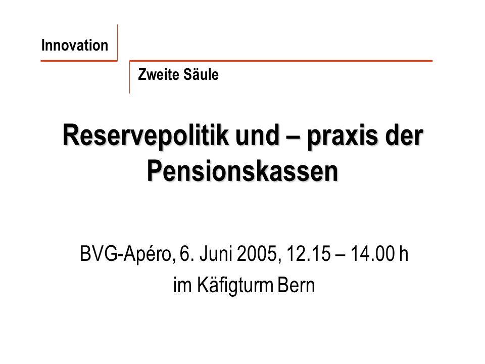Reservepolitik und – praxis der Pensionskassen BVG-Apéro, 6. Juni 2005, 12.15 – 14.00 h im Käfigturm Bern Innovation Zweite Säule