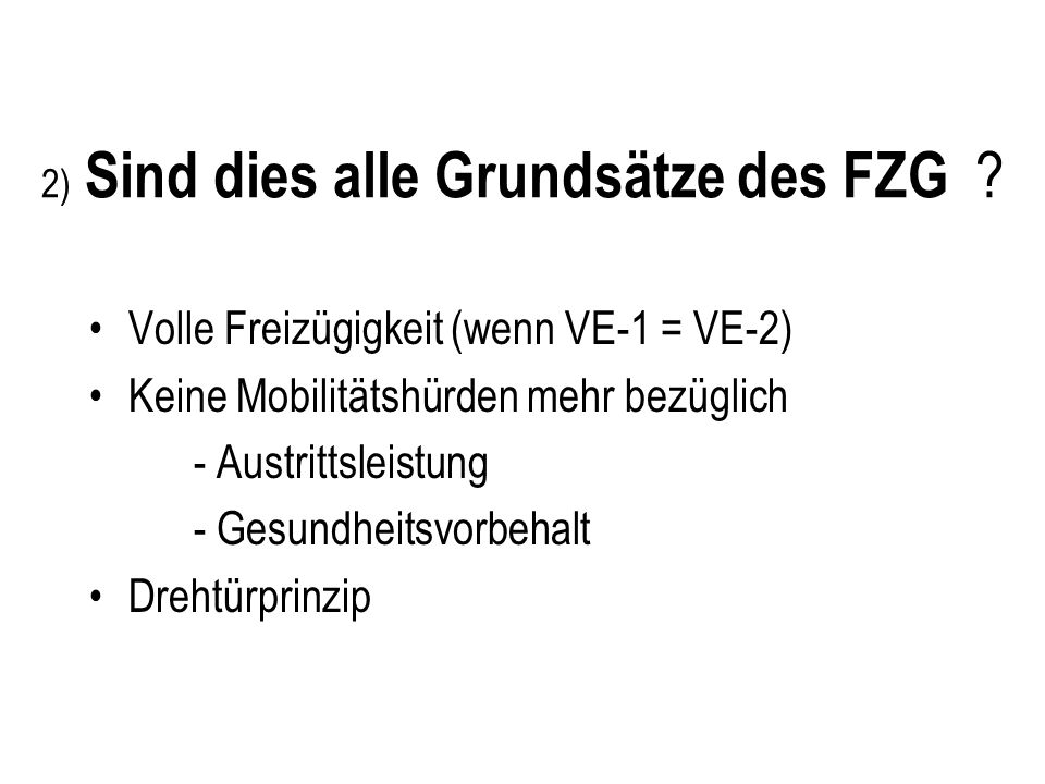 2) Sind dies alle Grundsätze des FZG ? Volle Freizügigkeit (wenn VE-1 = VE-2) Keine Mobilitätshürden mehr bezüglich - Austrittsleistung - Gesundheitsv