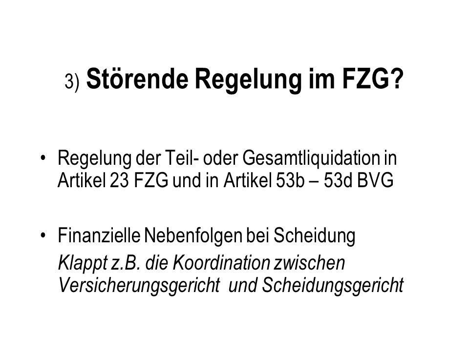 3) Störende Regelung im FZG? Regelung der Teil- oder Gesamtliquidation in Artikel 23 FZG und in Artikel 53b – 53d BVG Finanzielle Nebenfolgen bei Sche