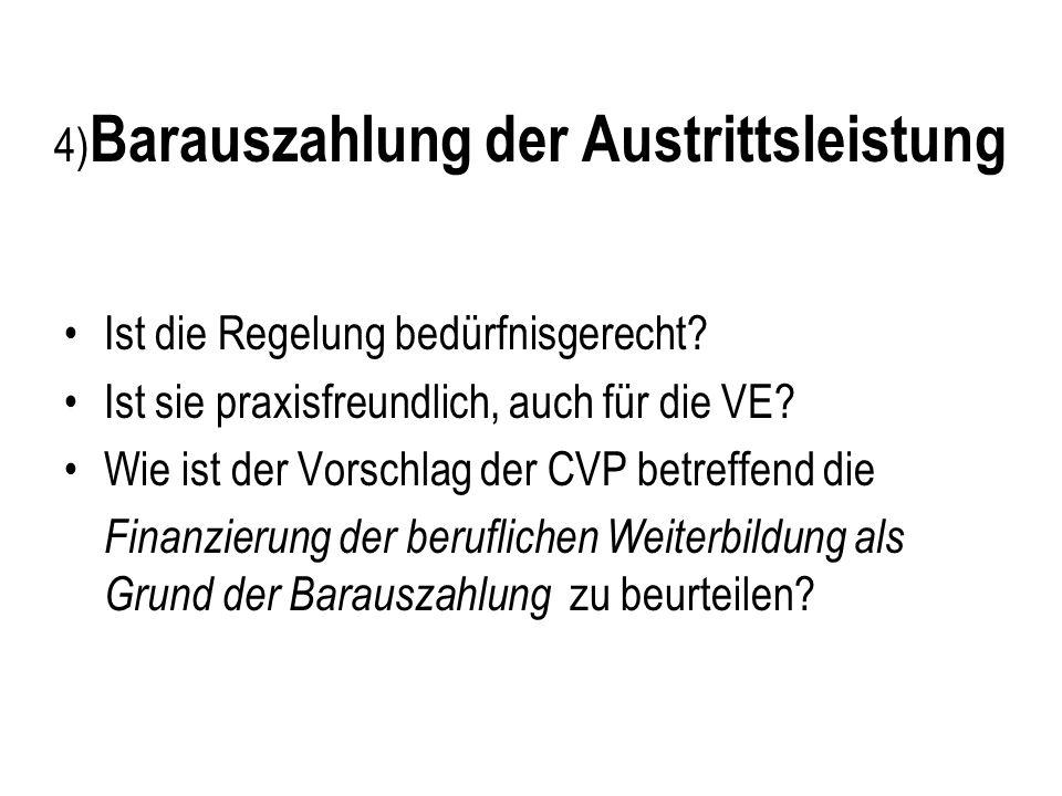 4) Barauszahlung der Austrittsleistung Ist die Regelung bedürfnisgerecht? Ist sie praxisfreundlich, auch für die VE? Wie ist der Vorschlag der CVP bet