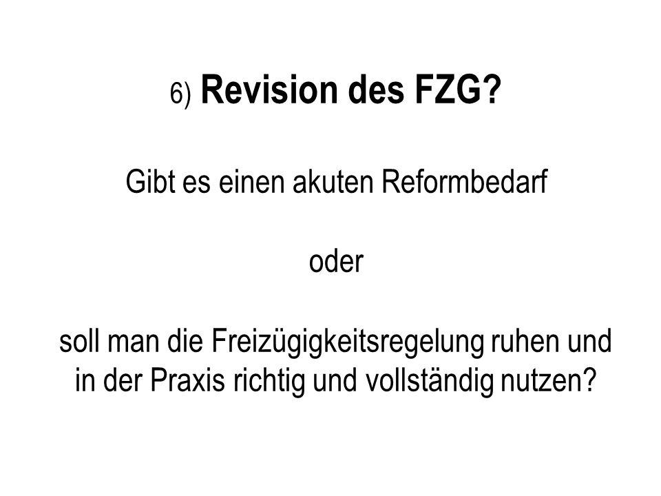 Reform des FZG? 6) Revision des FZG? Gibt es einen akuten Reformbedarf oder soll man die Freizügigkeitsregelung ruhen und in der Praxis richtig und vo