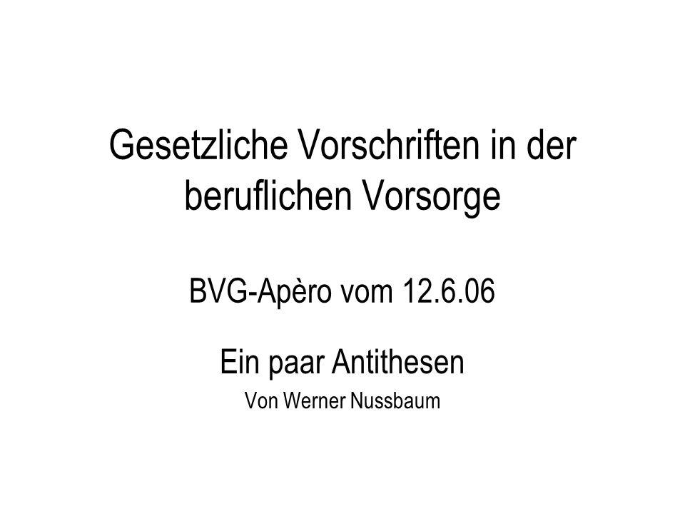 Gesetzliche Vorschriften in der beruflichen Vorsorge BVG-Apèro vom 12.6.06 Ein paar Antithesen Von Werner Nussbaum