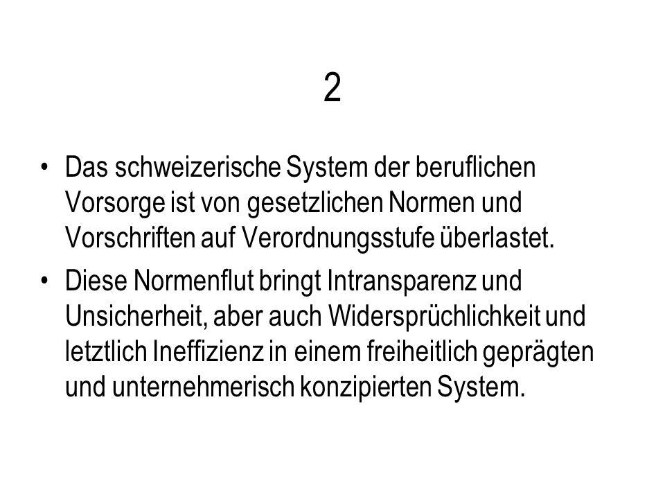 2 Das schweizerische System der beruflichen Vorsorge ist von gesetzlichen Normen und Vorschriften auf Verordnungsstufe überlastet. Diese Normenflut br