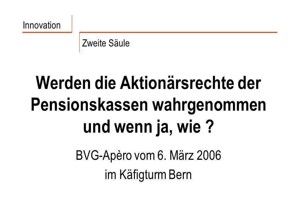 Werden die Aktionärsrechte der Pensionskassen wahrgenommen und wenn ja, wie ? BVG-Apèro vom 6. März 2006 im Käfigturm Bern Innovation Zweite Säule