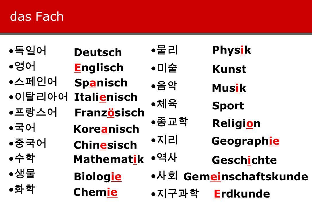 das Fach Deutsch Englisch Spanisch Italienisch Französisch Koreanisch Chinesisch Mathematik Biologie Chemie Physik Kunst Musik Sport Religion Geograph