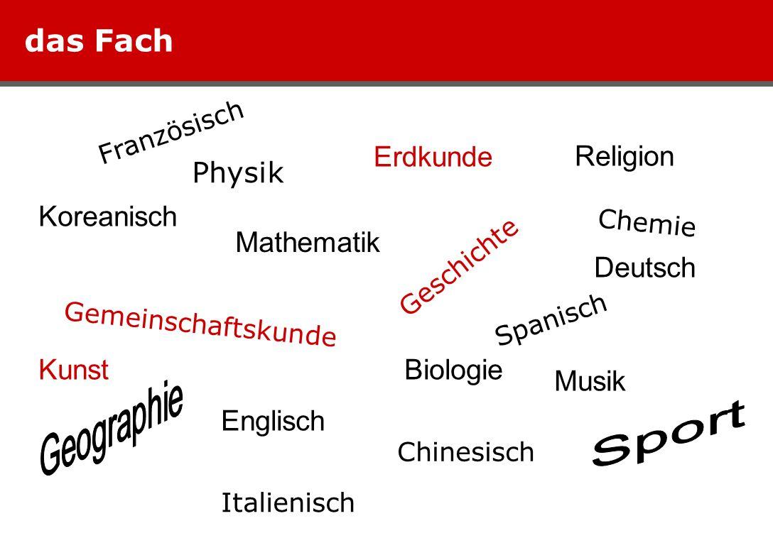 das Fach Deutsch Englisch Spanisch Italienisch Französisch Koreanisch Chinesisch Mathematik Biologie Chemie Physik Kunst Musik Sport Religion Geographie Geschichte Gemeinschaftskunde Erdkunde