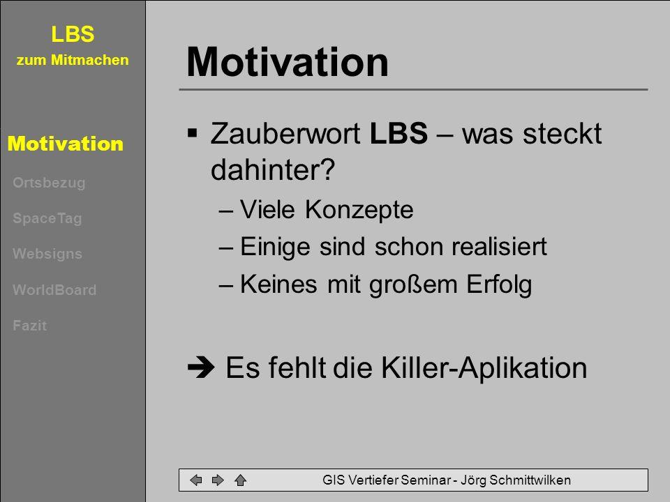 zum Mitmachen Motivation Ortsbezug SpaceTag Websigns WorldBoard Fazit GIS Vertiefer Seminar - Jörg Schmittwilken Motivation Zauberwort LBS – was steck
