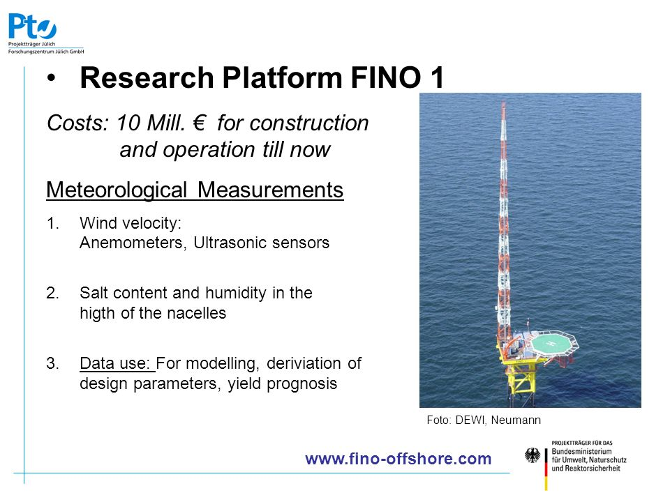 Research Platform FINO 1 Costs: 10 Mill. for construction and operation till now Meteorological Measurements 1.Wind velocity: Anemometers, Ultrasonic
