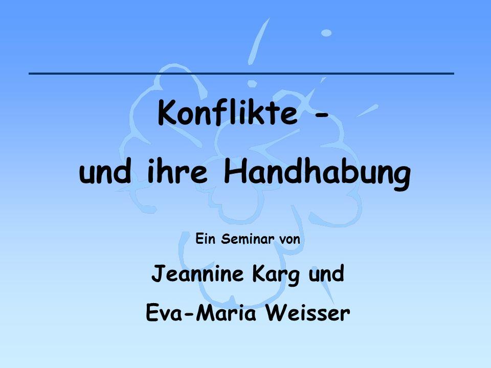 Konflikte - und ihre Handhabung Ein Seminar von Jeannine Karg und Eva-Maria Weisser