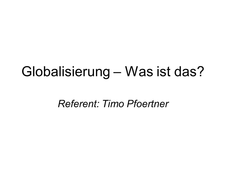 Globalisierung – Was ist das? Referent: Timo Pfoertner