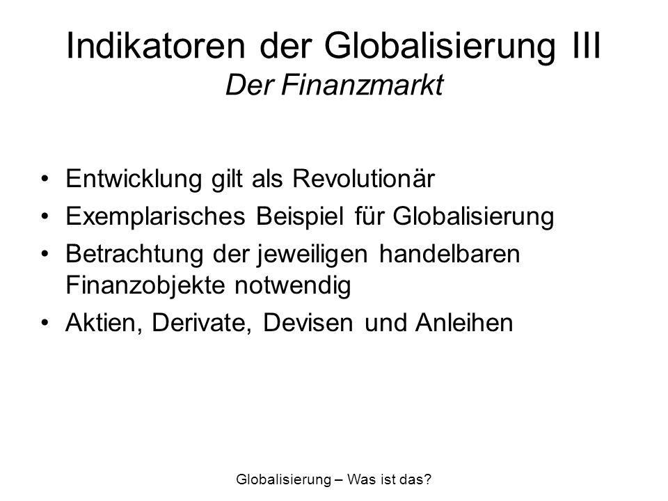 Indikatoren der Globalisierung III Der Finanzmarkt Entwicklung gilt als Revolutionär Exemplarisches Beispiel für Globalisierung Betrachtung der jeweil