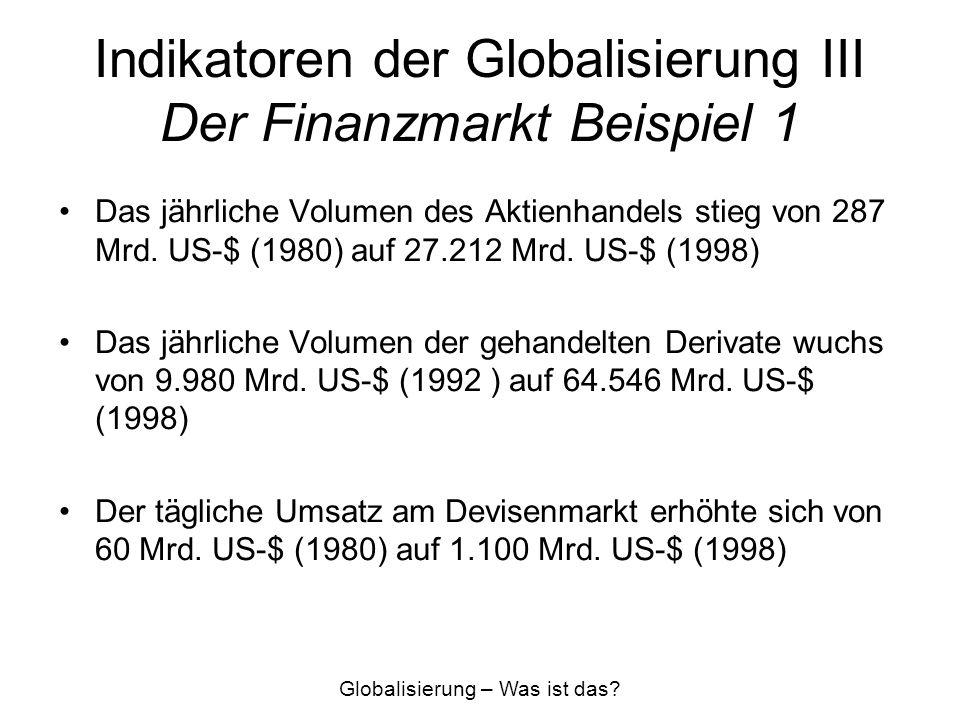 Indikatoren der Globalisierung III Der Finanzmarkt Beispiel 1 Das jährliche Volumen des Aktienhandels stieg von 287 Mrd. US-$ (1980) auf 27.212 Mrd. U