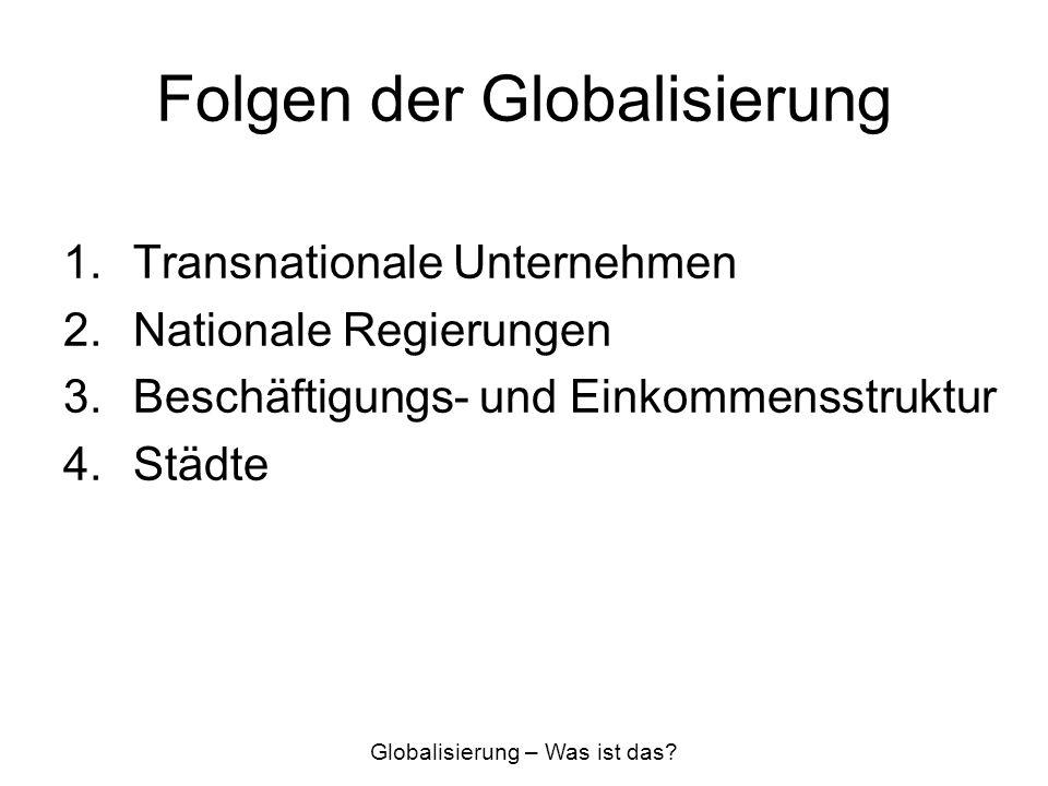 Folgen der Globalisierung 1.Transnationale Unternehmen 2.Nationale Regierungen 3.Beschäftigungs- und Einkommensstruktur 4.Städte Globalisierung – Was