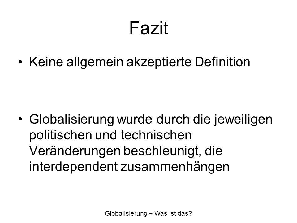 Fazit Keine allgemein akzeptierte Definition Globalisierung wurde durch die jeweiligen politischen und technischen Veränderungen beschleunigt, die int