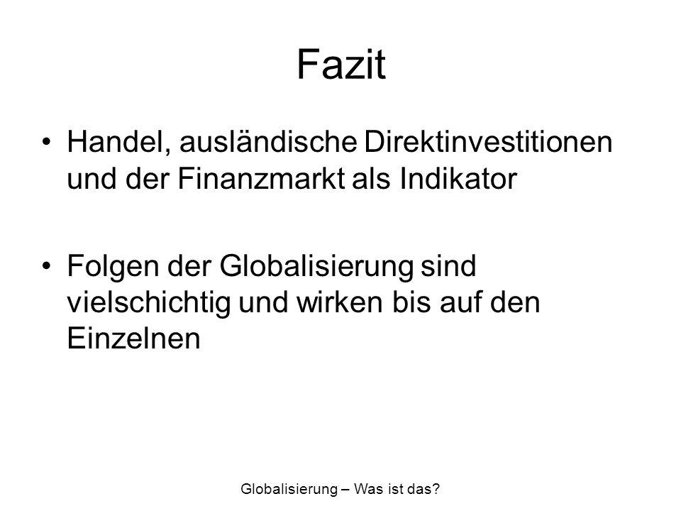 Fazit Handel, ausländische Direktinvestitionen und der Finanzmarkt als Indikator Folgen der Globalisierung sind vielschichtig und wirken bis auf den E