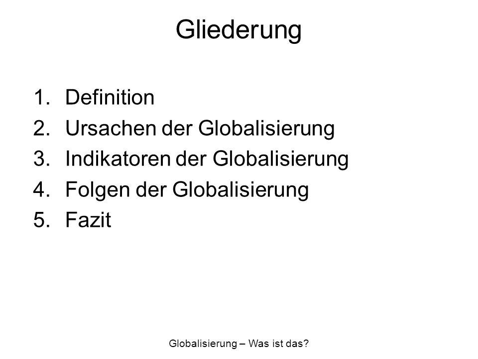 Gliederung 1.Definition 2.Ursachen der Globalisierung 3.Indikatoren der Globalisierung 4.Folgen der Globalisierung 5.Fazit Globalisierung – Was ist da