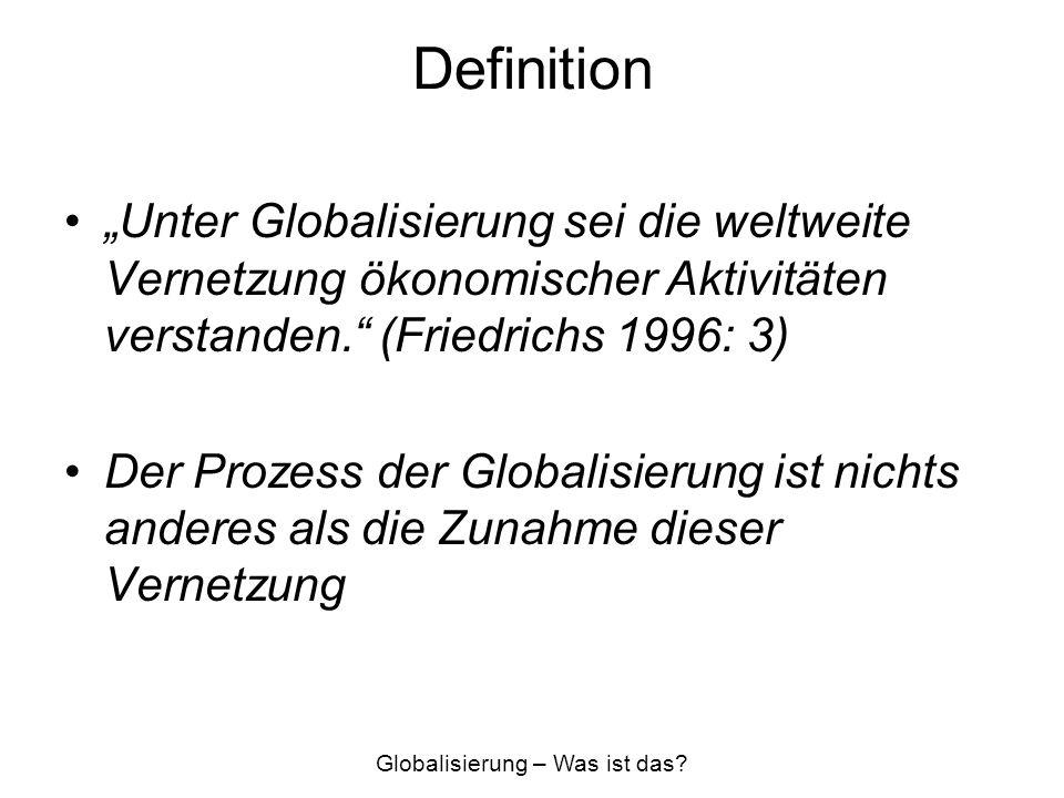Definition Annahmen zum Prozess der Globalisierung 1.Die Abhängigkeits-Annahme -Die Vernetzung wirtschaftlicher Aktivitäten hat Rückwirkungen auf die hieran beteiligten 2.Die Verlagerungs-Annahme -Verlagerung muss rentabel sein 3.Die Konzentrations-Annahme -Konzentration von Dienstleistungen in sog.