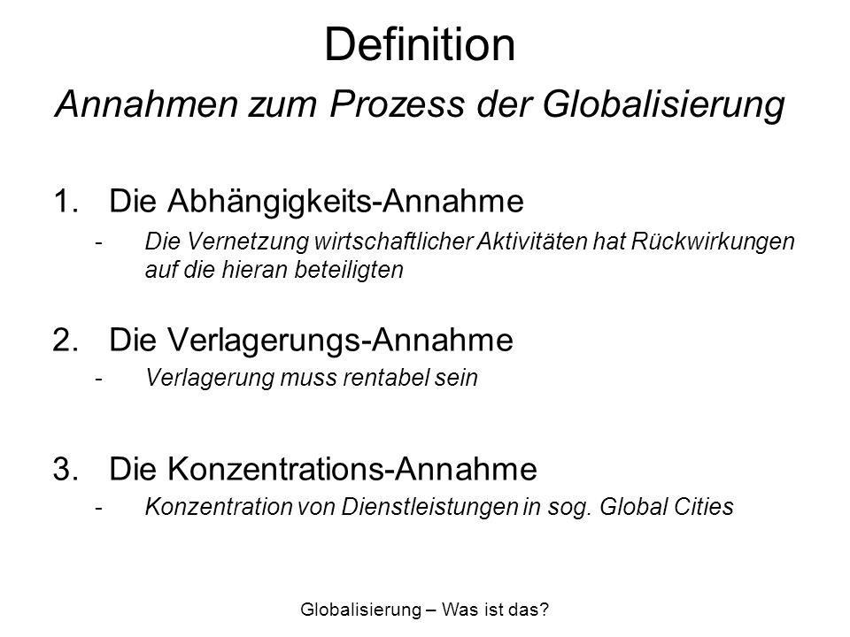 Definition Annahmen zum Prozess der Globalisierung 1.Die Abhängigkeits-Annahme -Die Vernetzung wirtschaftlicher Aktivitäten hat Rückwirkungen auf die